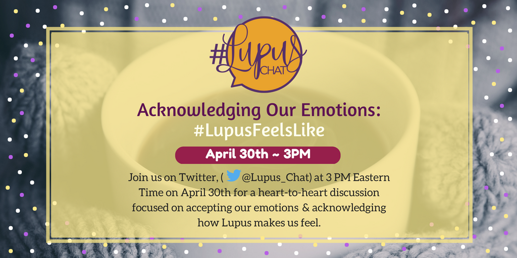 "#Image description:  ""Acknowledging Our Emotions: #LupusFeelsLike - Join us on Twitter, (@Lupus_Chat) at 3 PM Eastern Time on April 30th for a heart-to-heart discussion focused on accepting our emotions & acknowledging how Lupus makes us feel."""