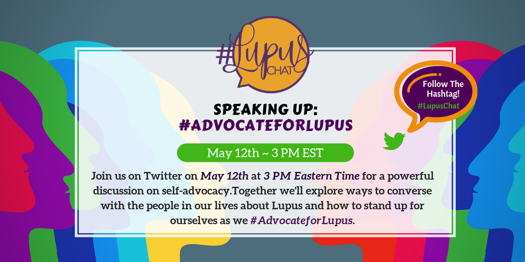 Image description: Join us on Twitter on May 12th at 3 PM Eastern Time for a powerful discussion on self-advocacy.Together we'll explore ways to converse with the people in our lives about Lupus and how to stand up for ourselves as we #AdvocateforLupus.