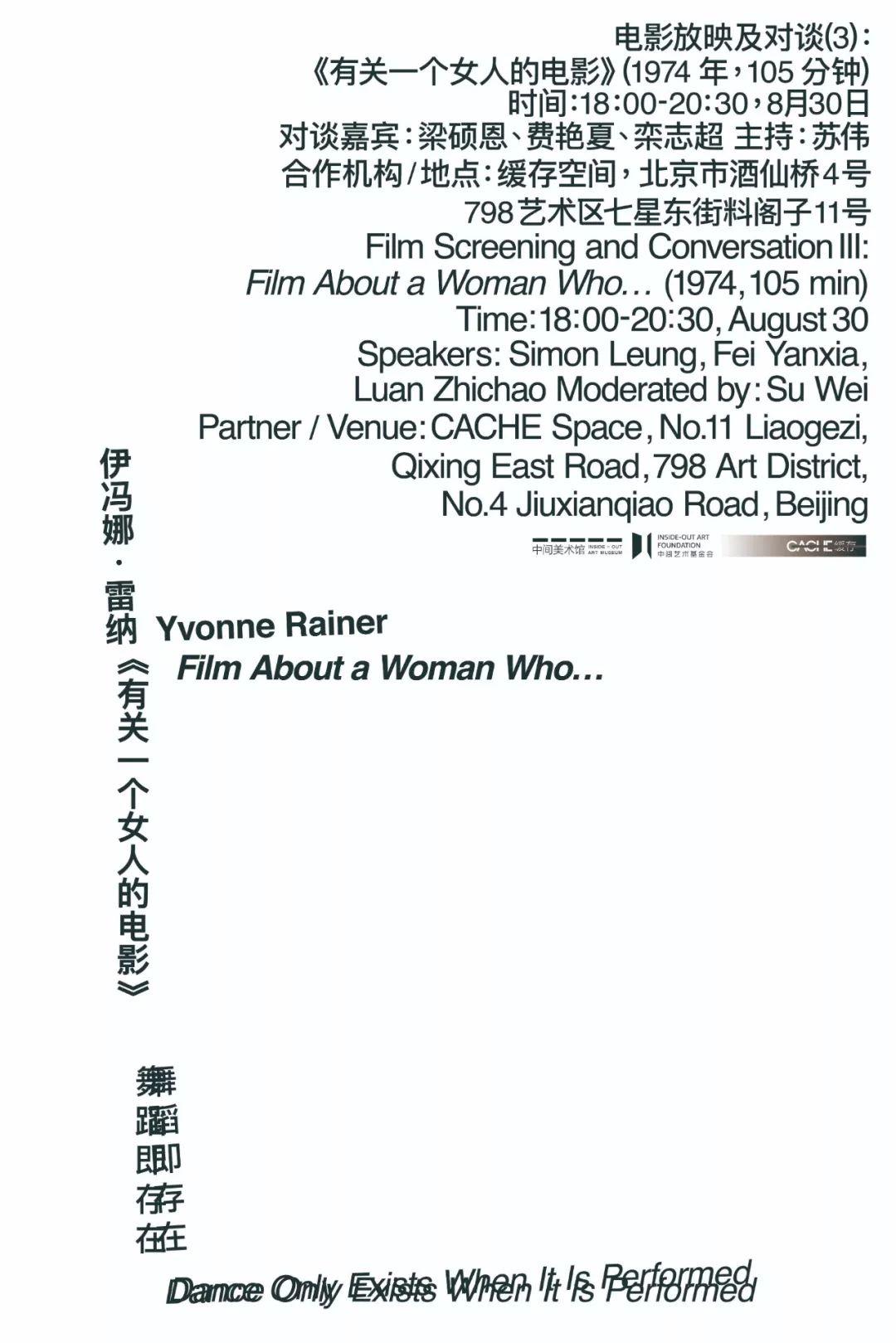 """此次放映+对谈由北京中间美术馆与缓存空间合作主办,是于8月24日在北京中间美术馆开幕的展览""""伊冯娜·雷纳与文慧:舞蹈即存在""""展期内一次重要的活动。     我们将在上半场时间放映美国艺术家、后现代舞蹈重要的奠基者之一伊冯娜·雷纳于1974年拍摄的影片《有关一个女人的电影……》;下半场,我们邀请出版人费艳夏、资深艺术写作者及编辑栾志超与和展览""""伊冯娜·雷纳与文慧:舞蹈即存在""""中""""伊冯娜·雷纳导论/北京""""的项目负责人梁硕恩一起,展开关于这部电影的对话,聚焦于伊冯娜艺术理念中的性别议题。     活动地点:缓存空间,北京市酒仙桥4号798艺术区七星东街料阁子11号"""