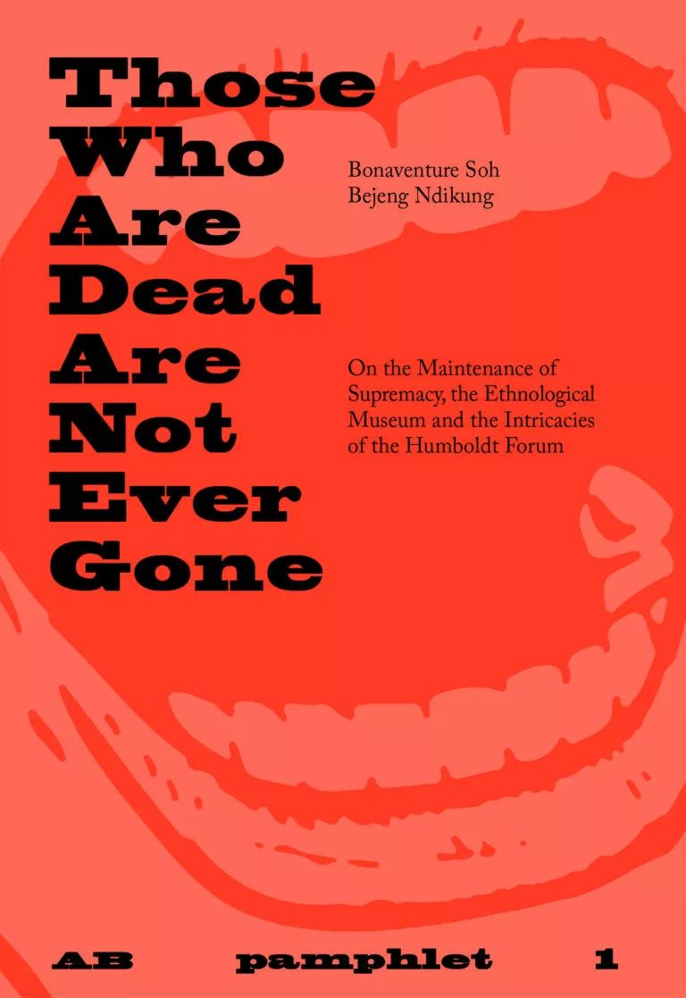 "《AB 册1 那些死去的人从未离开》     AB Pamphlet 1 Those who are dead are not ever gone     波拿文土拉·苏·贝金·恩迪昆著    By Bonaventure Soh Bejeng Ndikung   民俗博物馆或世界博物馆这些机构似乎正处于窒息的危急关头。大多数这些博物馆所获得的""山珍佳肴"",即摄入,好像都没能正常进入食道,反而是都被卡在了呼吸道里。本书包含了一篇十二章节的研究民俗博物馆的论文,还涉及柏林洪堡论坛中提到的一些其他错综复杂的议题。  The institution of the ethnological museum or world museum seems to be in the midst of a serious crisis of choking. The delicacies that most of these museums have acquired, which is to say co-opted, which is to say ingested, seem to have collectively missed the track to the oesophagus and got stuck in the respiratory tract. A twelve-act essay on the ethnological Museum and the intricacies of the Humboldt Forum in Berlin."