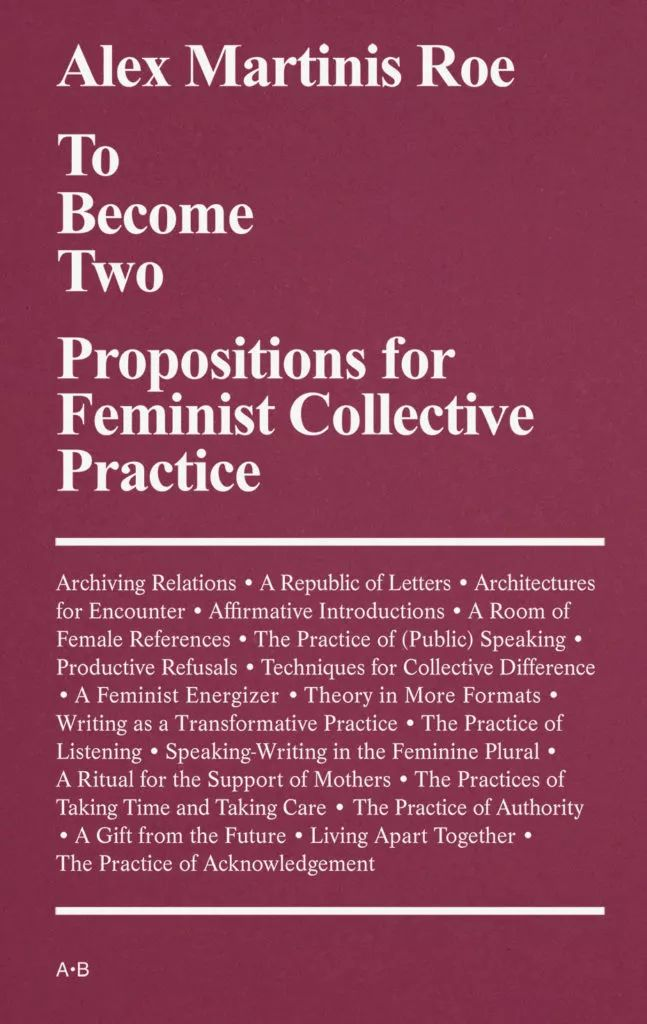 《成为两个:女性主义集体实践的命题》     To Become Two: Propositions for Feminist Collective Practice     亚历克斯·马丁尼斯·洛伊著    By Alex Martinis Roe   《成为两个: 女权主义集体实践的命题》呈现了艺术家亚历克斯·马丁尼斯·洛伊对欧洲和澳大利亚70年代至今的女权主义政治的谱系研究。   To Become Two: Propositions for Feminist Collective Practice  offers a narrative of artist Alex Martinis Roe's research into a genealogy of feminist political practices in Europe and Australia from the seventies until today.