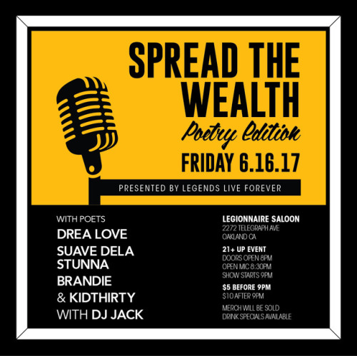 """Legends Live Forever Presents: Spread the Wealth """"Poetry Edition"""" 6.16.17  Featuring Bay Area Poets : Drea Love Suave Dela Stunna Brandie KidThirty  & Dj Jack in the mix.  Doors: @ 8  $5 before 9pm   Merch Will Be Sold at the Event, so support your local pop ups! (DM if you'd like to have a area & sale Merch)  There will be an Open Mic @ 8:30pm for folks that wanna sign up to do a piece! Everyone is welcome.     https://www.facebook.com/events/1783410625322225/?acontext=%7B%22ref%22%3A%2222%22%2C%22feed_story_type%22%3A%2222%22%2C%22action_history%22%3A%22null%22%7D&pnref=story     #TeamLLF  #SpreadTheWealth  #Poetry  #openmic  #legendsliveforever"""