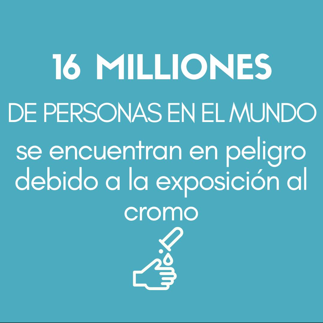 > 16 MILLONES DE PERSONAS EN EL MUNDO se encuentran en peligro debido a la exposición al cromo.