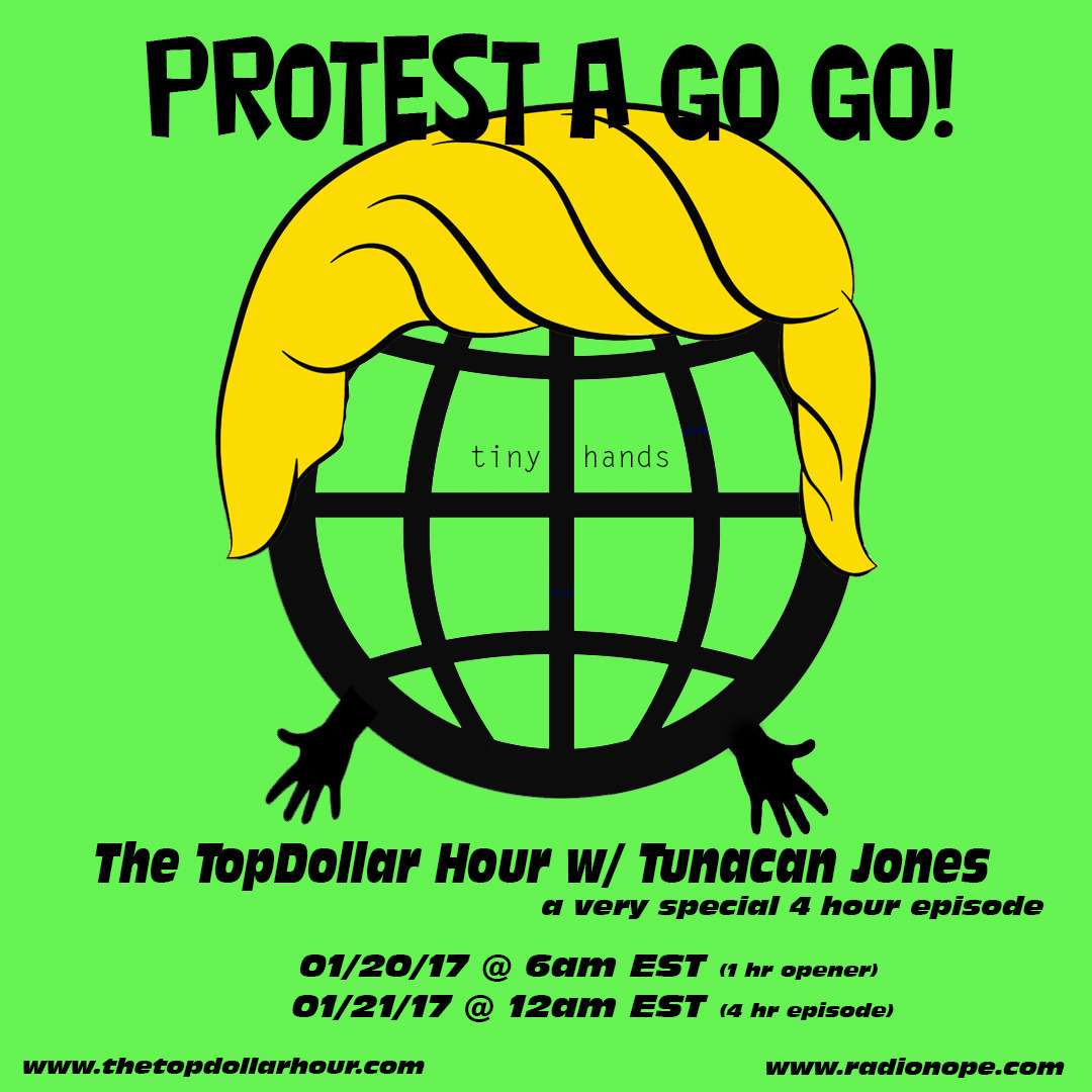 PROTEST a GO GO! a very special 4 hr episode of The TopDollar Hour to honor Inauguration Day (Tiny Hands edition)  You name the genre. We take care of the rest!  1/20/17 @ 6am EST (1hr opener)  1/21/17 @ 12am EST (4hr episode)   Radio NOPE   radionope.com