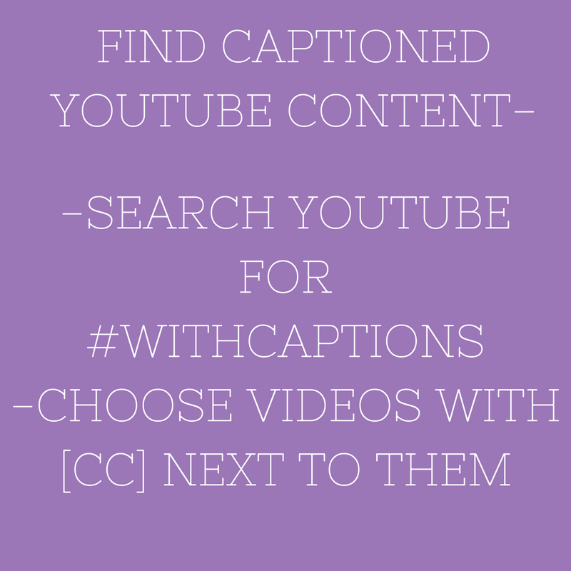 """[Image: light purple background with white capital letters, """"FIND CAPTIONED YOUTUBE CONTENT-; -SEARCH YOUTUBE FOR #WITHCAPTIONS; -CHOOSE VIDEOS WITH [CC] NEXT TO THEM]"""