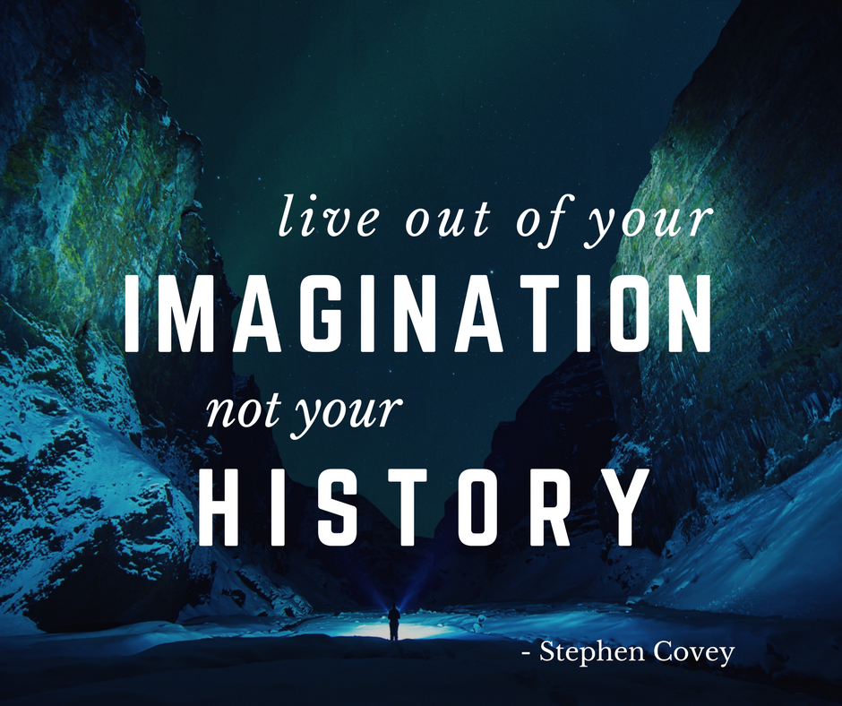 Live out of your imagination, not your history..png