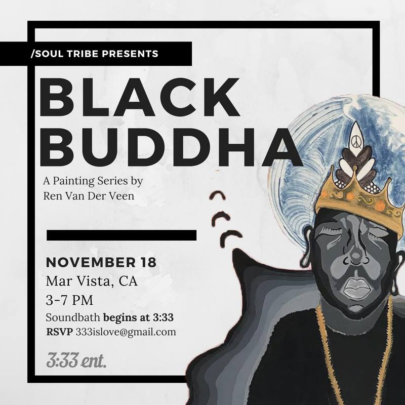 - BLACK BUDDHA - ART SHOW+ TRIBE VIBES   SAT 11.18.17      3pm - 7pm . Mar Vista, CaJoin us for a day of Art, Music, Soul, and Tribe. Lead by the powerful series of paintings that is Black Buddha.Presented by the powerful Goddess Ren Van Der Veen.Festivities include:Vegan Soul Food Tapas Bar by Inobe Nicole Cuisine; drinks, sound bath, live performances and more! No one will be turned away, however donations are greatly appreciated. Lifted by 333entPlease RSVP at 333islove@gmail.comSound bath Limited to first 20 guests. Early arrival suggested.