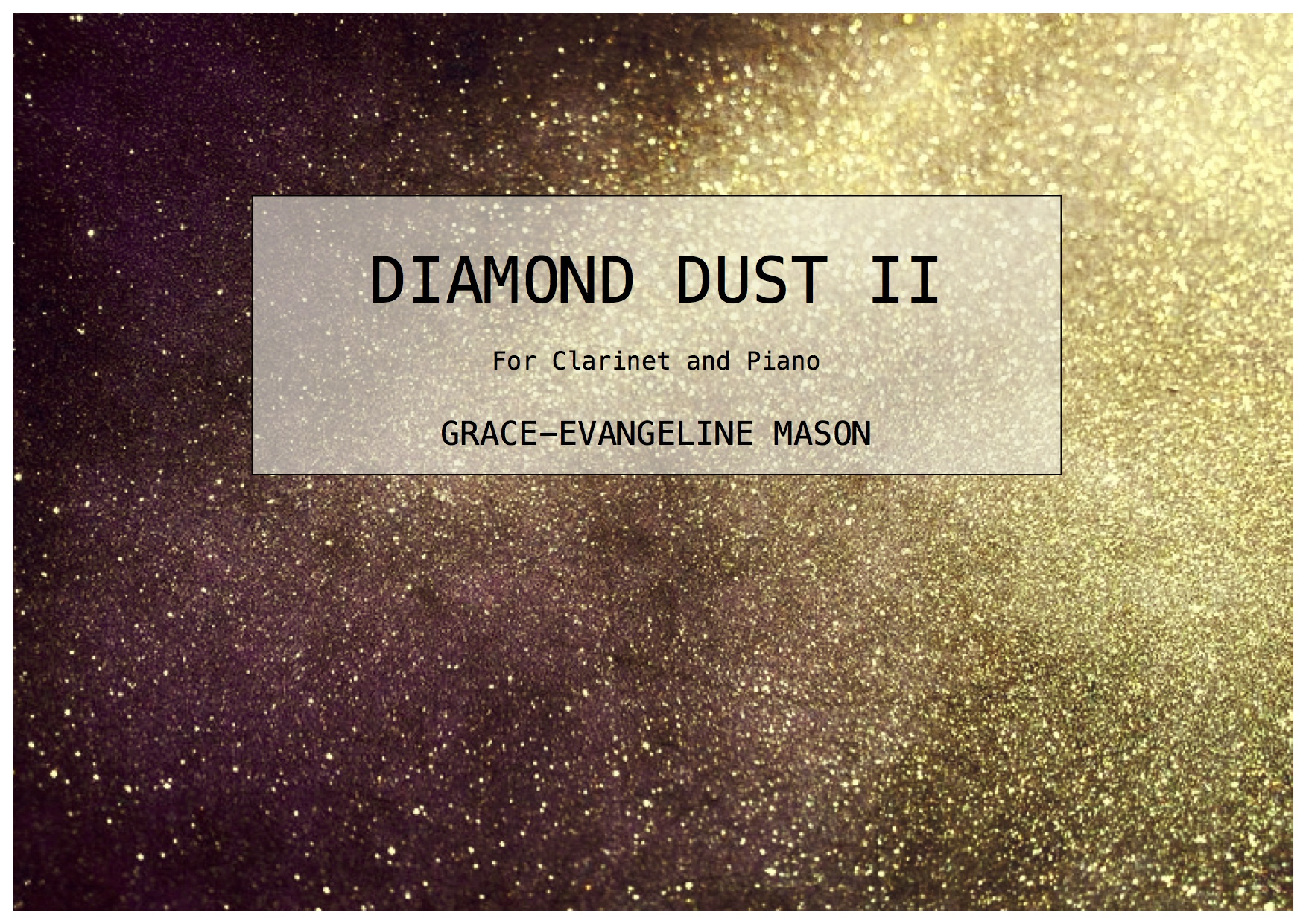Diamond Dust II (2015) - For clarinet in Bb and prepared piano.Duration: 6'First performed live on BBC Radio 3 Young Artists Day Programme from the RNCM (04/05/15)'Diamond Dust is a type of cloud that consists of tiny ice crystals, which creates a meteorological phenomenon commonly found in the Antarctica and the Arctic. A visual display of optical marvels resembling falling glitter are present due to the diamond dust crystal's well- defined hexagonal shapes and can, like a prism, refract light in specific directions. The piece itself consists of fast cycling pitch patterns in the piano to create a delicate textural sound world to resemble the fragility of the drifting ice crystals. There is a focus on resonance, as the span of ringing notes evolves throughout until it is eventually created by a single consonant chord. A dampened figure emerges out of this resonant texture each time until at the end it is the only entity remaining. The clarinet seeks to create an underlying presence throughout the piece acting as an aid to the piano, however it occasionally breaks free and they unite to create an ethereal sound landscape.' ©G.E.M.2015©Cover Image: 'Diamond Dust' by Grace-Evangeline Mason 2015