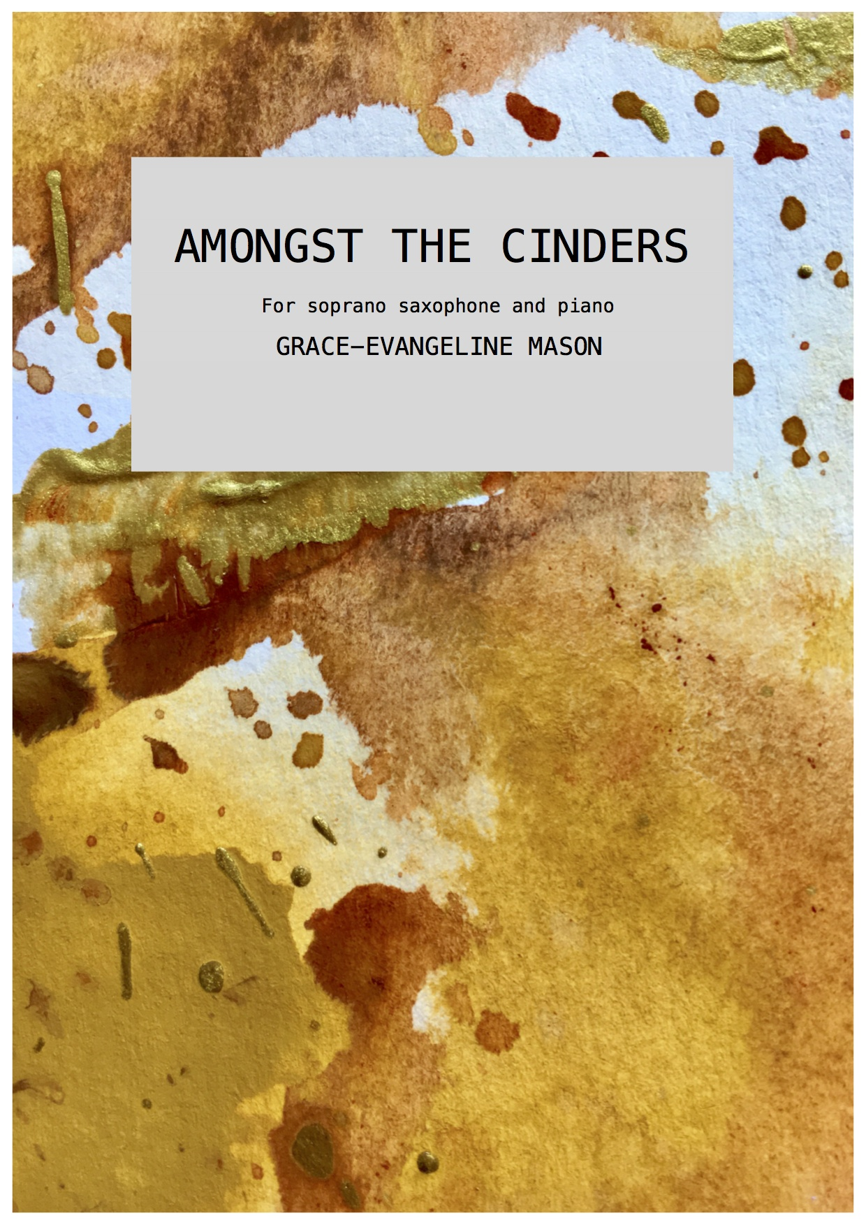 AMONGST THE CINDERS (2017) - For soprano saxophone and pianoDuration: 4'Commissioned by saxophonist Gillian Blair for world premiere at EurSax 2017, Porto. (12/07/17)UK Premiere by Gillian Blair as part of the Borough New Music Festival, London (19/01/19)'AMONGST THE CINDERS is a short work for soprano saxophone and piano that seeks to create a dense, heavy and haunting atmosphere to echo the aftermath of a burnt-out fire. The piece builds into moments of ignition to reflect the cinders that no longer produce flames but still contain combustible matter within them. Therefore, throughout the piece, AMONGST THE CINDERS merges instances of eruption and stability, sparks and cinders.'©G.E.M.2017©Cover Image: 'CINDERS' Painting by Grace-Evangeline Mason 2017