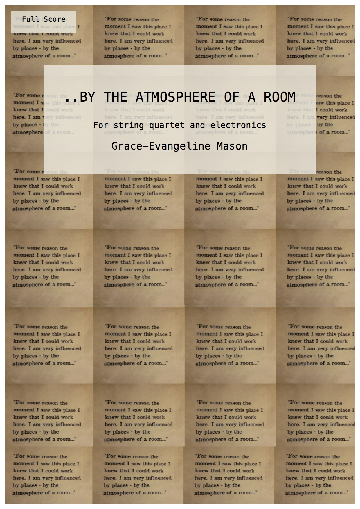 '..BY THE ATMOSPHERE OF A ROOM' (2016) - for string quartet and electronicsDuration: 8'Written for Larry Goves' 'Decontamination' Concert Series, RNCM, performed by the Marvolo Quartet (01/11/16)'For string quartet and electronics, '..By The Atmosphere Of A Room' seeks to create a dense, ambient environment to reflect infinity. Inspired by the interests and piano works of Pierre Boulez, who has been referred to as 'An Eternal Musical Icon' and an 'Eternal Enigma,' the piece is an immersive, and seemingly eternal, harmonic soundworld. Fragments influenced by the technique of integral serialism break through the texture and rise to the forefront to emulate Boulez's compositional strategies. This occurs in the centre of the piece, framed by atmospheric textures, and is represented in both the string quartet and the electronics.The title is taken from a quote by the artist Francis Bacon, who influenced the works of Boulez, written on the wall of the Francis Bacon Studio Exhibition, Dublin City Gallery.'©G.E.M.2016©Cover Image: 'By The Atmosphere Of A Room' by Grace-Evangeline Mason 2016