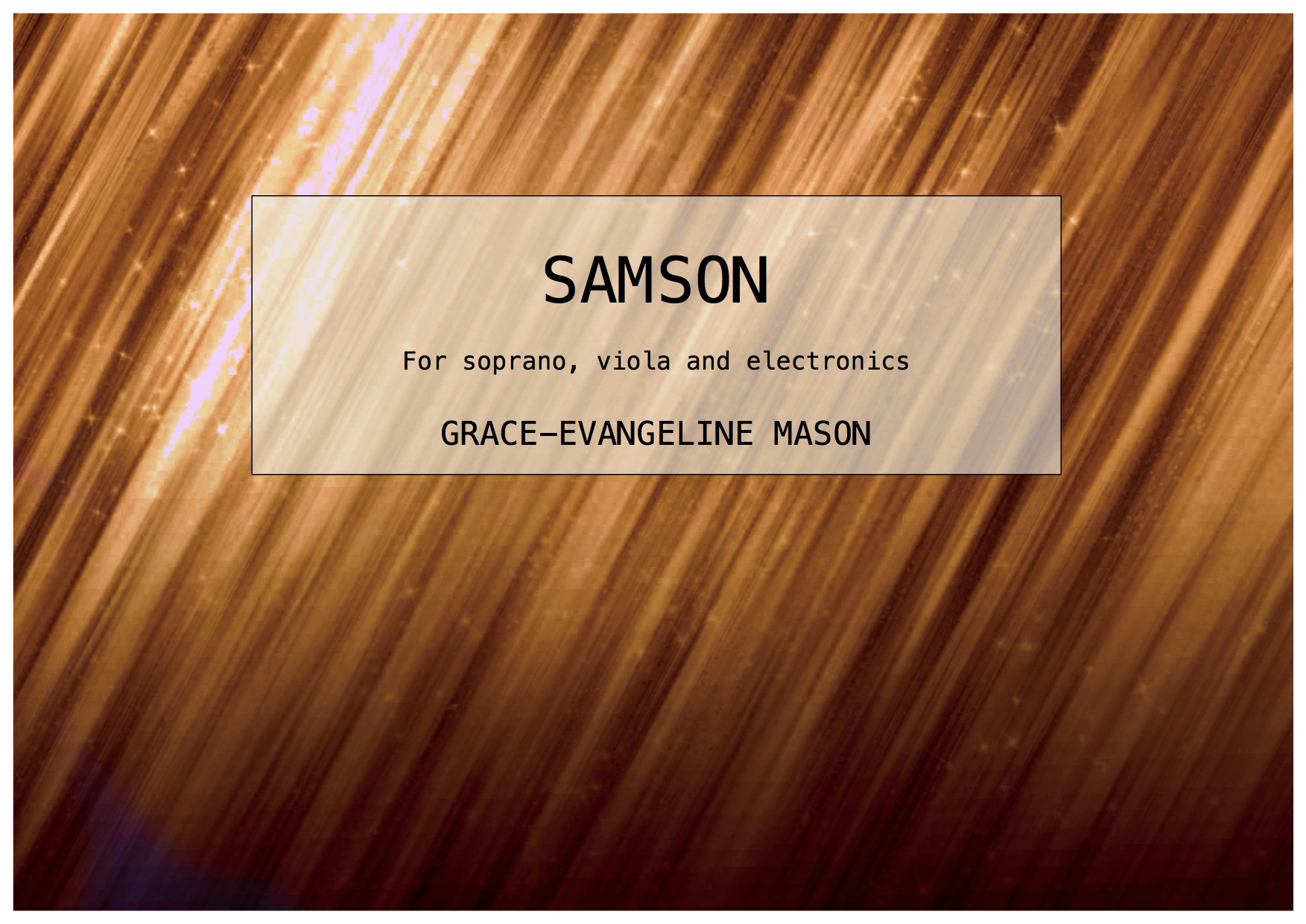 'SAMSON' (2016) - for soprano, viola and electronicsDuration: 6'First performed at the Royal Northern College of Music 'Rosamond Prize' Concert in collaboration with the Manchester Writing School.Winner of the Rosamond Prize 2016.'Samson is a short piece based on the poem by the same name by Elisabeth Sennitt Clough. The voice takes on the role of a Biblical Delilah figure by acting as an alluring character at the outset with a growing intensity that leads to some more hostile moments later in the piece, as the motives of her actions become more apparent. The viola and electronics seek to create an underlying soundworld of the beautiful simplicity of the character at the beginning, which becomes tenser in accordance with the voice. The viola part is also present in the electronics to highlight the close relations between Samson and Delilah, which strays and converges.' ©G.E.M.2016©Cover Image: 'SAMSON' by Grace-Evangeline Mason 2016