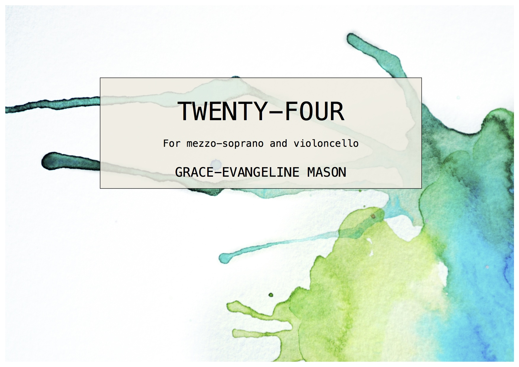 'Twenty-Four' (2015) - for mezzo-soprano and 'celloDuration: Open (up to 13')First performed by members of Trio Atem at the New Music North West Festival (24/01/06)'Based upon the poem 'twenty-Four Hokku on a modern theme' by Amy Lowell, 'Twenty-Four' is made up of 24 separate movements of varying length and are created on impulse as a reaction to each haiku. They are all a representation of different aspects of the human condition, except for the last, which is a reflective movement to signify nostalgia.The performance can last up to approximately 13 minutes in duration. However, the performers may choose to play a select number of movements in any order as they so wish and therefore, the length of the piece can vary significantly. Additionally, the amount of time between movements should be kept to a minimum.' ©G.E.M.2016©Cover Image: 'Twenty-Four' Painting by Grace-Evangeline Mason 2015