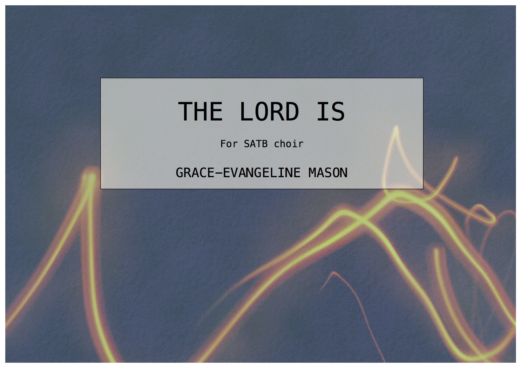 'The Lord Is' (2015) - for SATB choirDuration: 4'First performed by the Sarum Consort in the London Festival of Contemporary Church Music (13/05/17)A setting of PSALM 93:1-4 (NRSV)©Cover Image: 'The Lord Is' by Grace-Evangeline Mason 2015