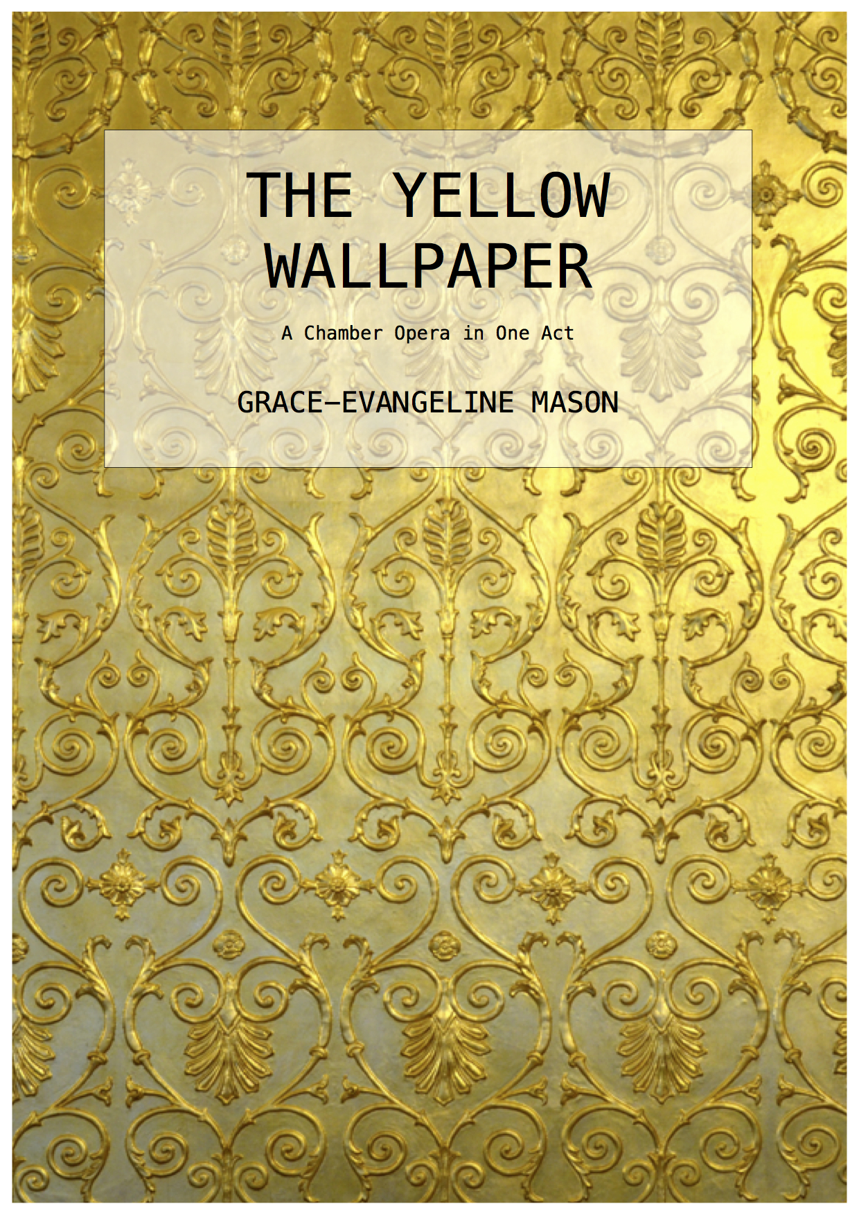 'The Yellow Wallpaper' (2016) - A Chamber Opera in One ActDuration: 20''The Woman' - soprano'John' - baritone'Jennie/The Woman In The Paper' - mezzo-sopranoflute/picc.clarinet/bass cl.violinviola'celloFirst performed at ENO Lilian Baylis House, London, production by the Helios Collective (25/11/16)©Cover Image: 'The Yellow Wallpaper' by Grace-Evangeline Mason 2016