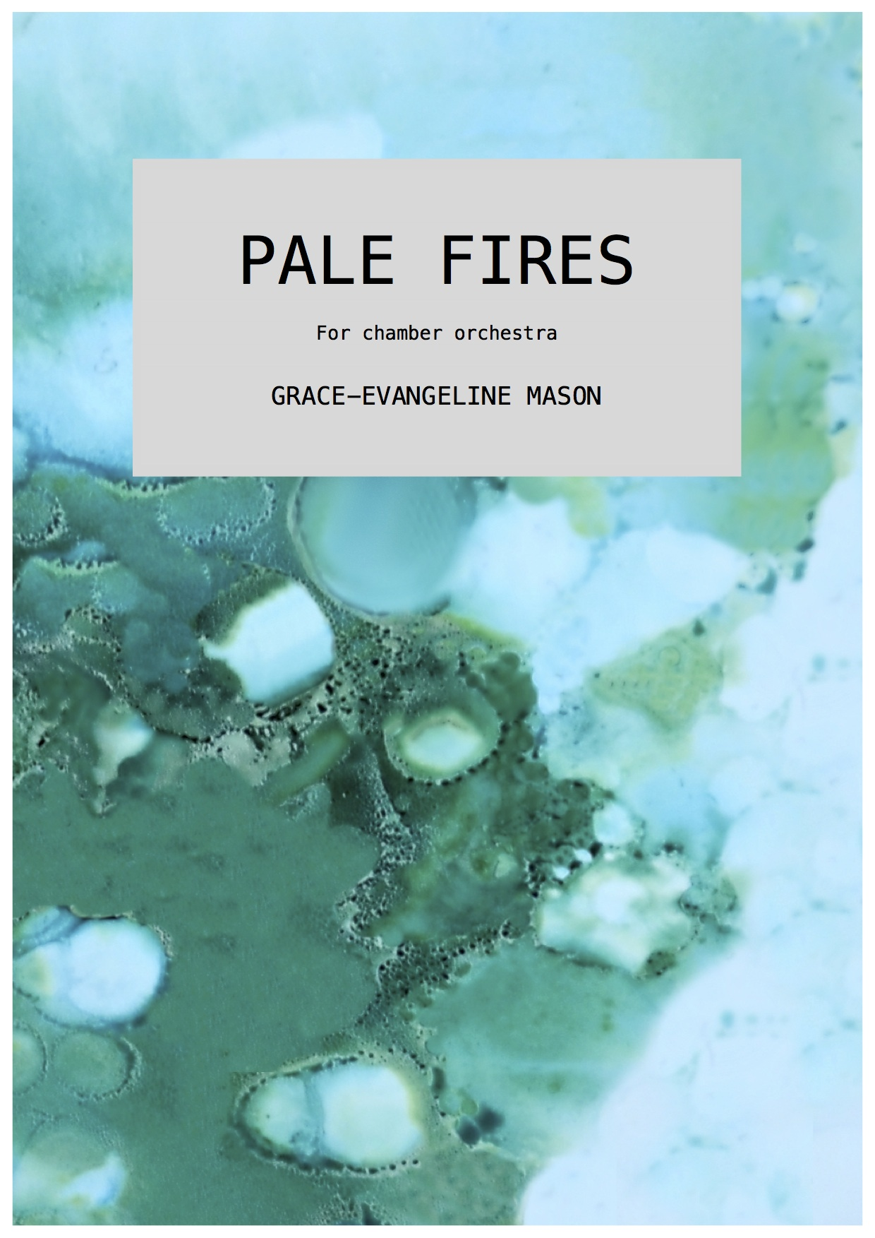 'PALE FIRES' (2017) - For chamber orchestrafl, cl, bsn, 2 hrn in F, 10 Strings (3.0.3.2.2)Approx. Duration: 5'First performed by Royal Liverpool Philharmonic Orchestra's Ensemble 10/10, conducted by Jessica Cottis (28/02/18)''PALE FIRES' (2017) is a short work for chamber ensemble inspired by the line in Shakespeare's play 'Timon of Athens', in which the moon is described as 'an arrant thief, and her pale fire she snatches from the sun'. This refers to the pale fire of moonlight that is only made possible by reflecting, and therefore 'stealing', sunlight. The piece seeks to create an ethereal atmosphere, in which delicate, and sometimes distorted, repeating fragments emulate and mirror each other to reflect the creation of moonlight's pale fire.' ©G.E.M.2017©Cover Image: 'Pale Fires' Painting by Grace-Evangeline Mason 2017