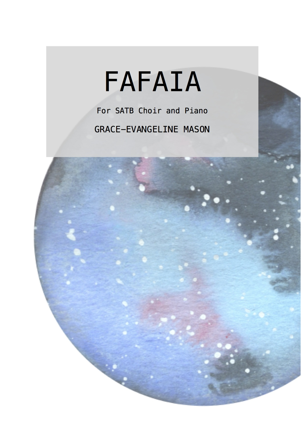 'FAFAIA' (2018) - For Choir and PianoDuration: 3'Commissioned for the LSO Community Choir through the LSO Discovery Panufnik Composers Scheme, generously supported by Helen Hamlyn and the Helen Hamlyn Trust. First Performed at LSO St Luke's, London, 16th November 2018.'Fafaia' (2018) for choir and piano is a setting of the poem of the same name by the World War I poet, Rupert Brooke. Known for his somewhat idealistic portrayals of World War I, Brooke's poem is simple and reflective, which he wrote when he was in Saanapu in November 1913. It can be interpreted to be about shared experiences, however fleeting, befitting to both war comrades as well as wider human relationships. ©G.E.M.2018©Cover Image: 'Fafaia' Painting by Grace-Evangeline Mason 2018
