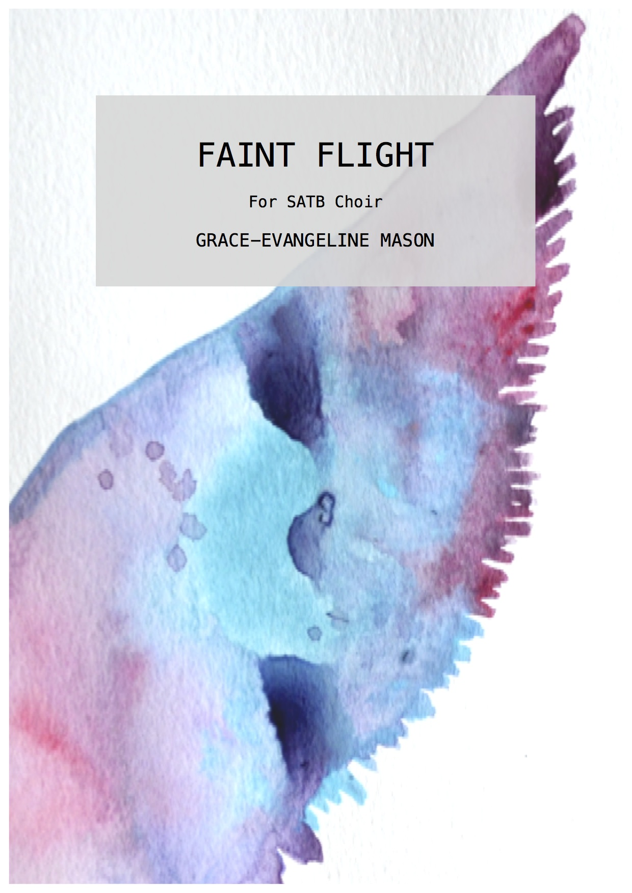 'Faint Flight' (2014) - for SATB ChoirApprox. Duration: 4'Written for the BBC Singers and conductor, Paul BroughUS Premiere by Philharmonia Baroque Orchestra and Chorale, Bing Concert Hall, PBO Sessions at Stanford Live, San Francisco (07/03/19)'Faint Flight' (2014) is centered on utilising a small selection of prose from Coventry Patmore's poem, 'Faint Yet Pursuing,' which he included in his collection of poems entitled 'The Unknown Eros' in Hastings, 1890. The work aims to create a calm, yet uplifting atmosphere.©G.E.M.2014©Cover Image: 'Flight' Painting by Grace-Evangeline Mason 2014