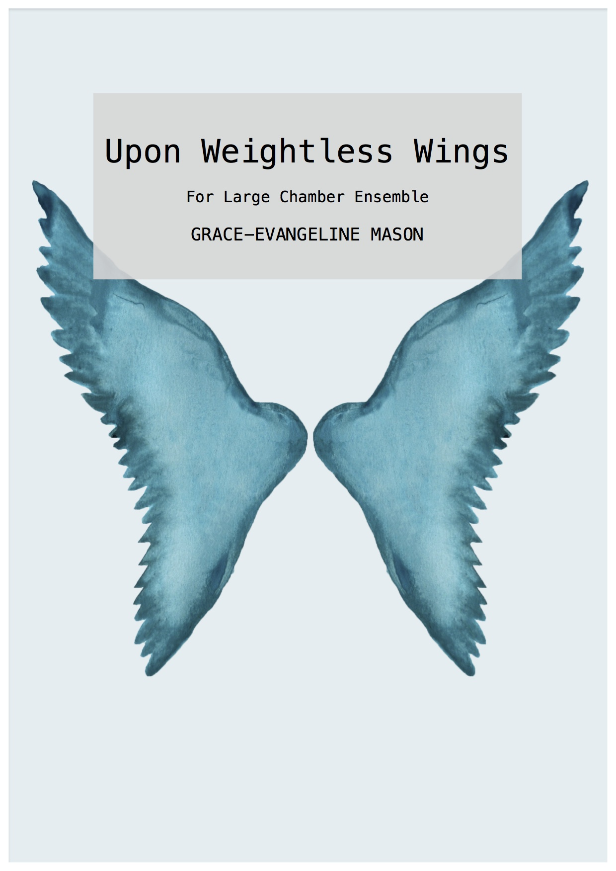 "Upon Weightless Wings (2018) - for large chamber ensemble (1.1.1.1/1.1.1.0/pf/perc/1.1.1.1.1)Approx. Duration: 11'30""Written for the Royal Liverpool Philharmonic Orchestra's new music group, Ensemble 10/10, for their 21st birthday concert on 10th October 2018I - 'In Sheep's Clothing'II - 'and, between light and darkness'III - 'To Breathe Now''Upon Weightless Wings (2018) for large chamber ensemble is written in three movements, each taking inspiration from separate contemporary artworks. The first, 'In Sheep's Clothing', is a slow, dark movement taking its title inspiration from the pine sculpture of the same name by Martin Puryear (1996). The second movement 'and, between light and darkness', is based upon the oil painting 'Y una entre luz y penumbra' (2006) by Manuel Huertas Torrejon, in which two birds perch facing each other on a ledge, one in shadow and the other illuminated by daylight. The final movement, 'To Breathe Now', is inspired by the installation 'To Breathe – A Mirror Woman' (2006) by multidisciplinary artist Kimsooja, in which she transformed a palace into a glorious display of reflected rainbows. Across the three movements the piece explores themes of liberation; transitioning from darkness to light, restrain to freedom. It is a work written to celebrate new beginnings, to have weightless wings.' ©G.E.M.2018©Cover Image: 'Wings' Painting by Grace-Evangeline Mason 2018"