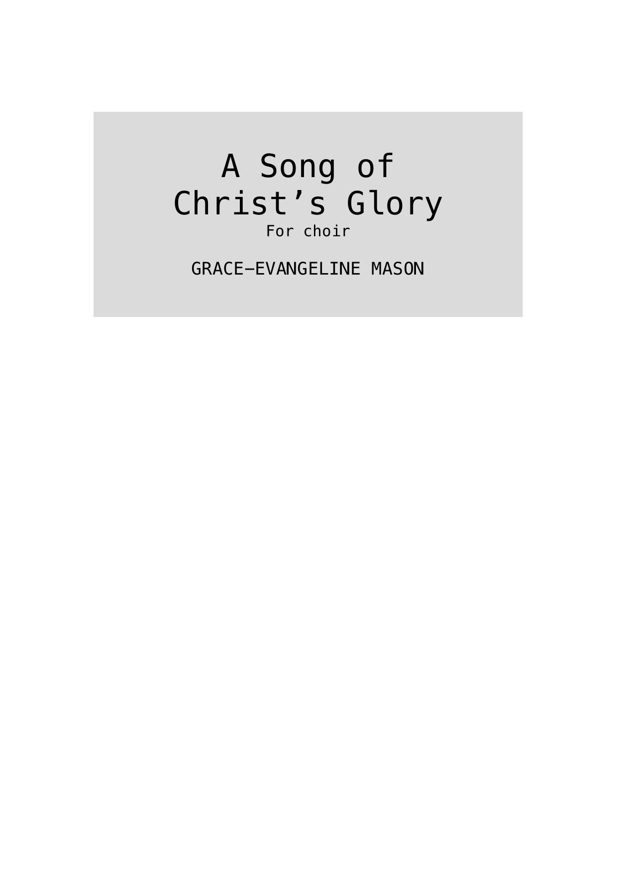 """'A Song of Christ's Glory' (2019) - For SATB choirApprox. Duration: 3'30""""Commissioned by the Chapel Choir of Emmanuel College, Cambridge (03/03/19)A setting of Philippians 2:5-11 from the KJV and Wycliffe translationsPhilippians 2:5-11Let this mind be in you, as in Christ Jesus:He lowered himself, in the form of a servant,He humbled himself, obedient unto death,The death of the cross.Wherefore God hath highly exalted him,And gave to him a name above all names;That at the name of Jesus every knee shall bow,Of things in heaven, and things in earth,And things under the earth;And each tongue shall confess that Jesus Christ is Lord, To the glory of God the Father.- From the KJV and Wycliffe translations©Cover Image: 'Song of Glory' Painting by Grace-Evangeline Mason 2019"""