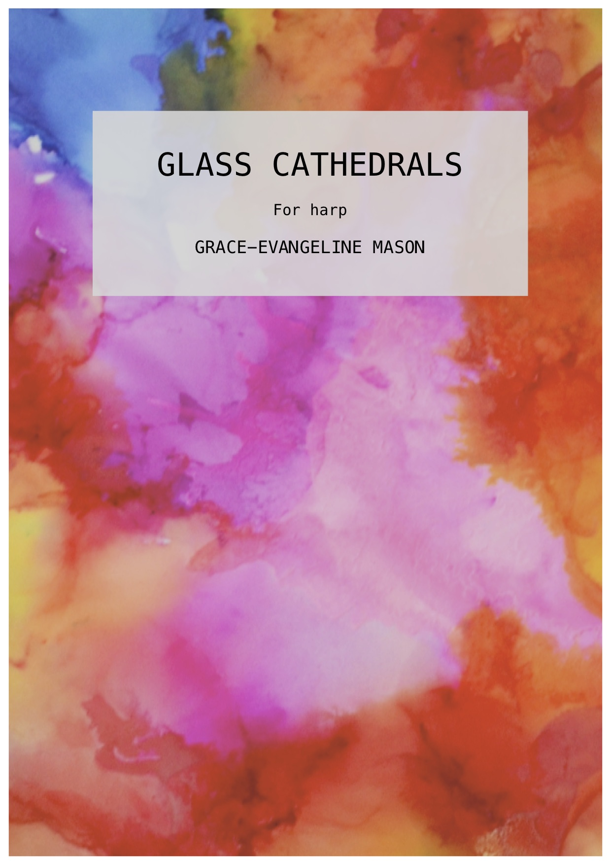 'GLASS CATHEDRALS' (2019) - for HarpApprox. Duration: 4'Written for Lauren Scott as part of Psappha Ensemble's 'Composing For' Scheme 2019'Glass Cathedrals' (2019) for solo harp is inspired by the conceptual image of a grand cathedral constructed entirely of glass. The work seeks to create a delicate sound-world to emulate the fragility of the glass structure, contrasted by the use of prevailing, stronger indicatory material to emulate the large, imposing building itself. The piece aims to capture a moment of fleeting, temporary splendour before its great, and expectedly enduring, structure shatters. The melodic content is also inspired by lines from the poem 'Adonaïs' by Shelley:'Life, like a dome of many-coloured glass, Stains the white radiance of eternity' ©G.E.M.2018©Cover Image: 'Glass Cathedrals' Painting by Grace-Evangeline Mason 2019