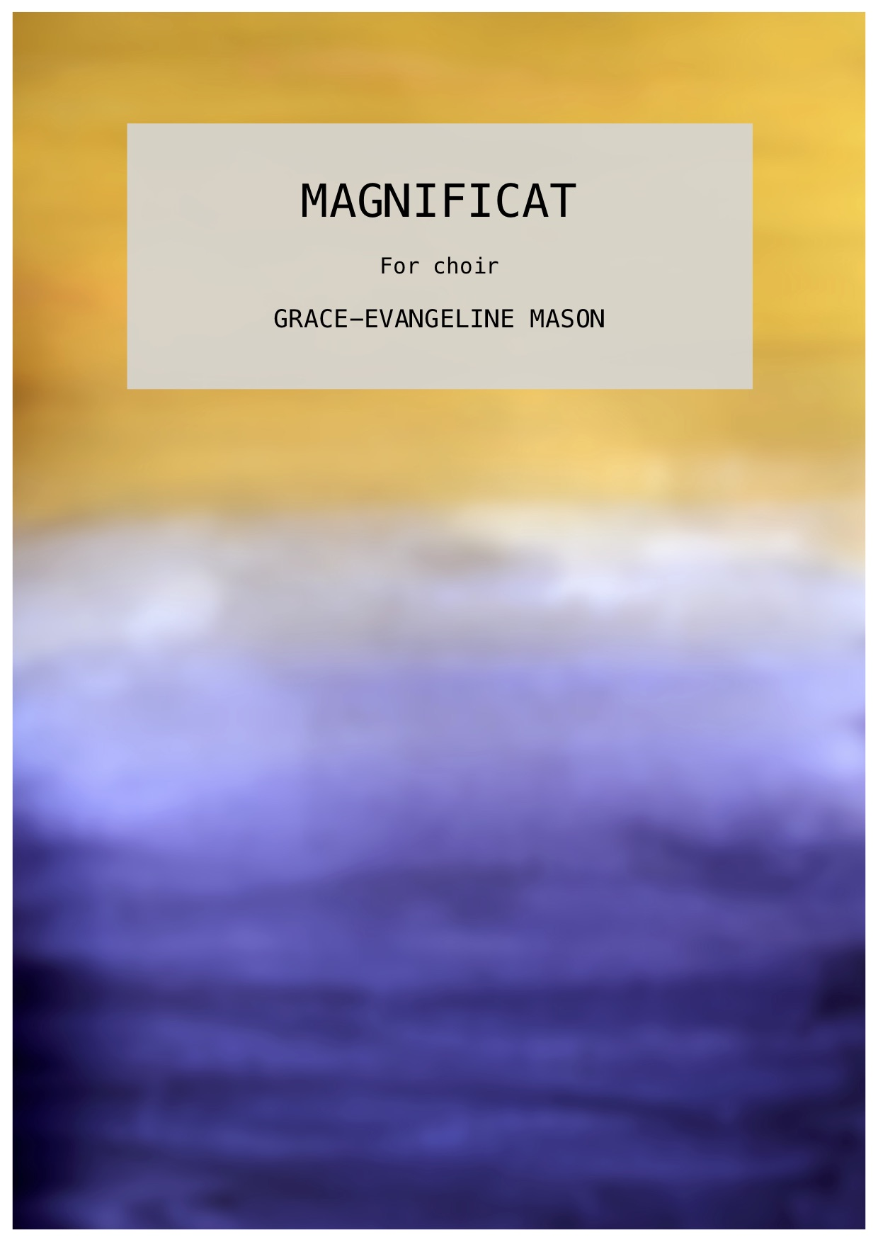 'MAGNIFICAT' (2019) - for SSAATTBB ChoirApprox. Duration: 6'Commissioned by Chelmsford Cathedral to celebrate the 20th Anniversary of their Girl's Choir, first performed 29/06/19A setting of the Magnificat in English©Cover Image: Painting by Grace-Evangeline Mason 2019