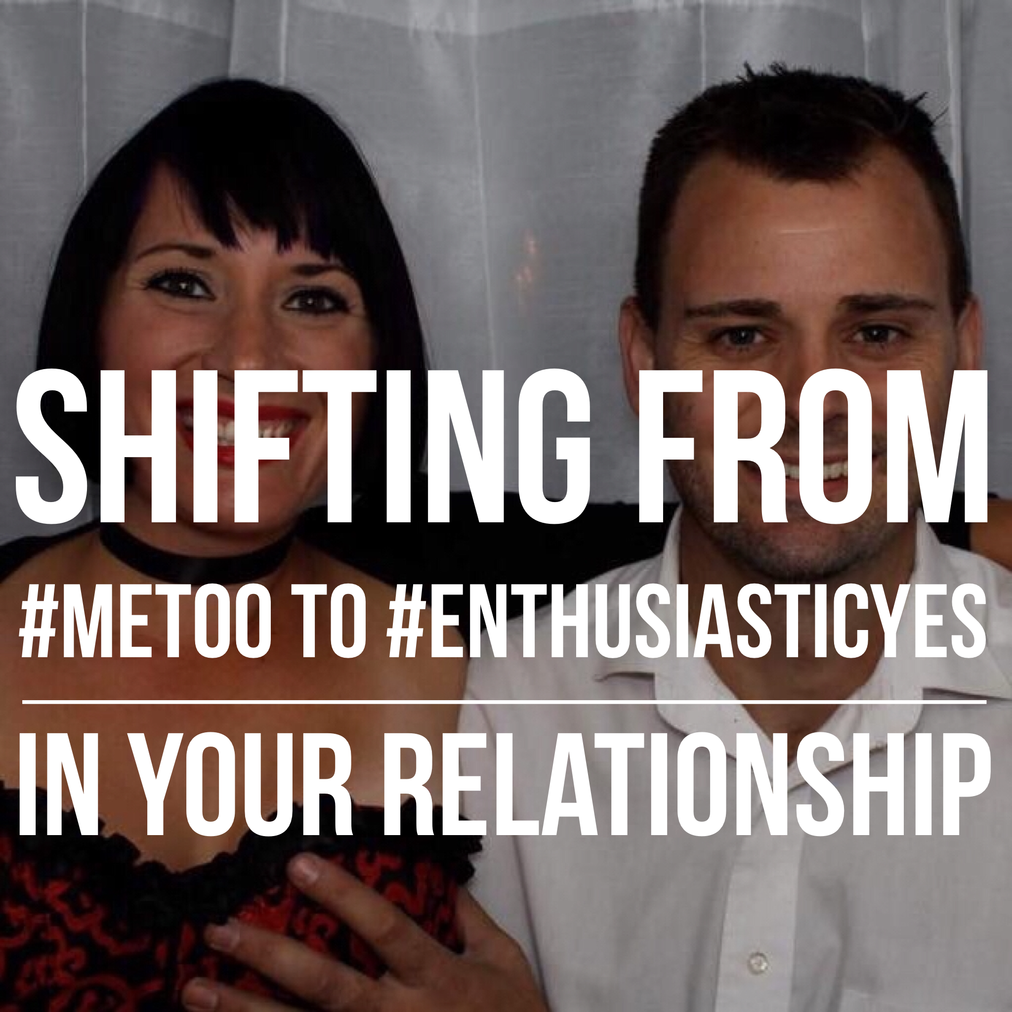 Shifting From #MeToo to #EnthusiasticYes In Your Relationship podcast copy.PNG