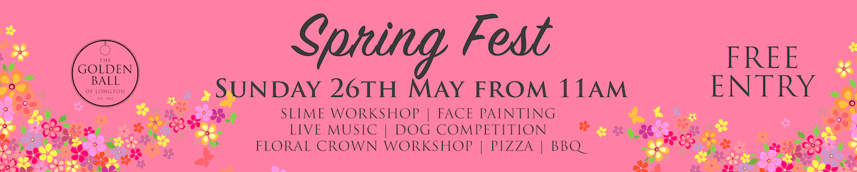 Spring Fest - Sunday 26th May 2019 from 11am (Bank Holiday weekend)   A family fun day at The Golden Ball of Longton on Sunday 26th May from 11am.  FREE ENTRY  Order of the day... 11am - 1pm Slime workshop with  MoHo Crafts  11am - 1pm Painting dot workshop with  Vintage Crafts By Jaxs  12noon - Dog competitions - There will be 4 category's - Most obedient, waggiest tail, Best Puppy and Best veteran dog. Winners announced 2pm 2pm - Royal Preston Morris Dancers 1pm - 4pm Face Painting with Julie 1.30pm - 3.30pm Floral Crown Workshop with  Etched Studio  4pm - 7pm live music from  Nick Spencer Music  7pm - 9.30pm live music from  The Beard Band  Also... prizes & competitions throughout, pizza, summer menu & more