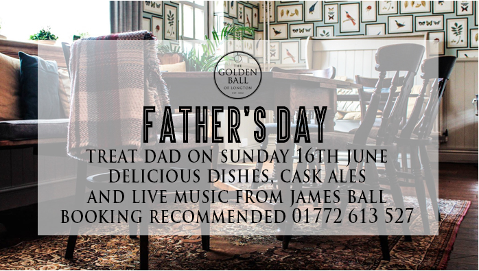 Father's Day - Sunday 16th June 2019  Treat dad this father's day, sit back relax and let us take care of everything. We have delicious dishes, cask ales and live music from James Ball 4-7pm. Booking recommended 01772 613 517 or  online .