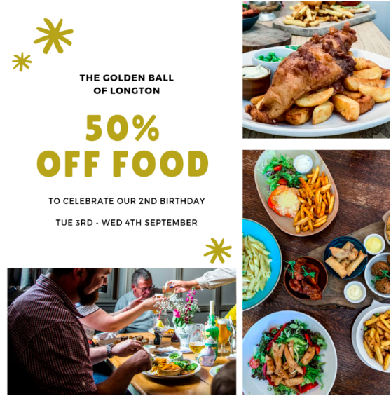 The Golden Ball's 2nd Birthday  3rd- 4th September 50% off food - to redeem the offer your table must be pre booked online  https://www.golden-ball.co.uk/reservations   Terms maximum table of 6 table must be pre booked online on main menu only not in conjunction with any other set menus or offers