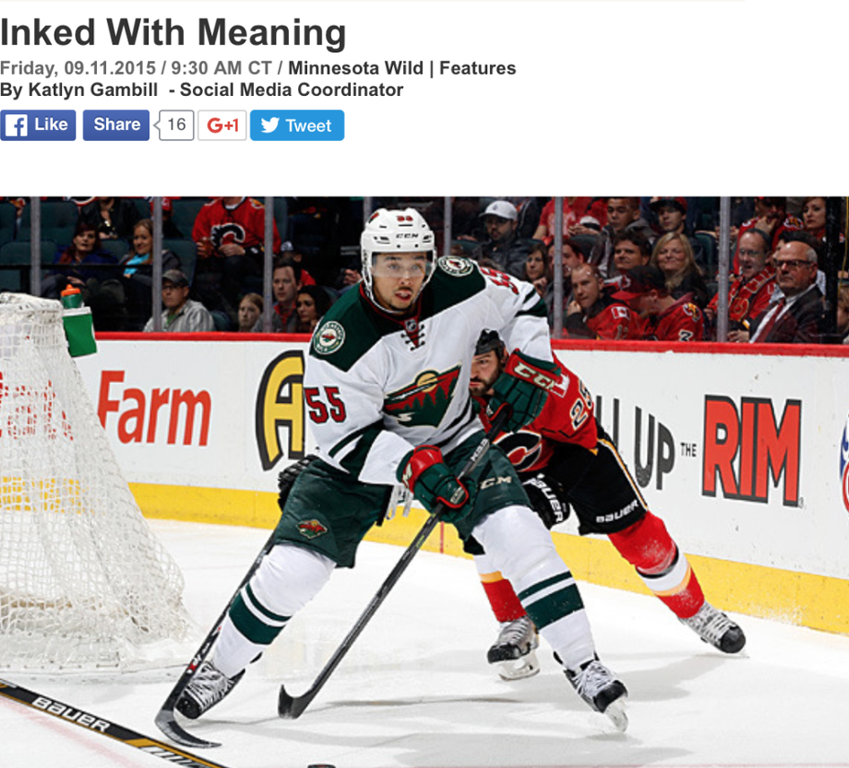 """- Family is everything to Matt Dumba. The evidence is inked all over the Minnesota Wild defenseman's body.The blueliner has a plethora of tattoos, many of which honor family members. Some serve as reminders of painful memories, while others bring on smiles.His first was a dragonfly, """"manly"""" he claimed. Like many of his marks, there is a story running deeper than the thin layer of ink on his skin.At his maternal grandmother's funeral, there was a dragonfly buzzing around him and his cousins. Soon after, the dragonfly landed on her urn.""""[It has] crazy symbolism,"""" Dumba said. """"So whenever I see that I think of her.""""However, the dragonfly tattoo didn't land in an easy spot on his body.""""The guy thought I was pretty crazy getting my first tattoo on my ribs,"""" Dumba said. """"It's a pretty spicy spot.""""Nevertheless, the 21-year-old claimed his first tattoo set him up for a higher threshold of pain when it came to future skin art. Now, he has more than 15 symbolic memories inked on his body.For the full article please click here."""
