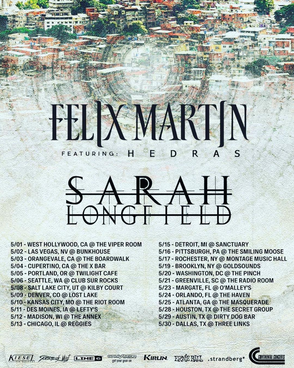 NORTH AMERICA TOUR WITH FELIX MARTIN & SARAH LONGFIELD - TOUR DATES:5/01/19 - West Hollywood, CA The Viper Room5/02/19- Las Vegas, NV Bunkhouse5/03/19 - Orangevale, CA The Boardwalk5/04/19 - Cupertino, CA The X Bar5/05/19 - Portland, OR Twilight Cafe5/06/19 - Seattle, WA Club Sur Rocks5/08/19- Salt Lake City, UT Kilby Court5/09/19 - Denver, CO Lost Lake5/10/19 - Kansas City, MO The Riot Room5/11/19 - Des Moines, IA Lefty's5/12/19 - Madison, WI The Annex5/13/19 - Chicago, IL Reggies5/14/19 - Indianapolis, IN The Citadel5/15/19 - Detroit, MI Sanctuary5/16/19 - Pittsburgh, PA The Smiling Moose5/17/19 - Rochester, NY Montage Music Hall5/19/19 - Brooklyn, NY Goldsounds5/20/19 - Washington, DC The Pinch5/21/19 - Greenville, SC The Radio Room5/23/19 - Margate, FL O'Malley's5/24/19 - Orlando, FL The Haven5/25/19 - Atlanta, GA The Masquerade (Purgatory)5/28/19 - Houston, TX The Secret Group5/29/19 - Austin, TX Dirty Dog Bar5/30/19 - Dallas, TX Three Links