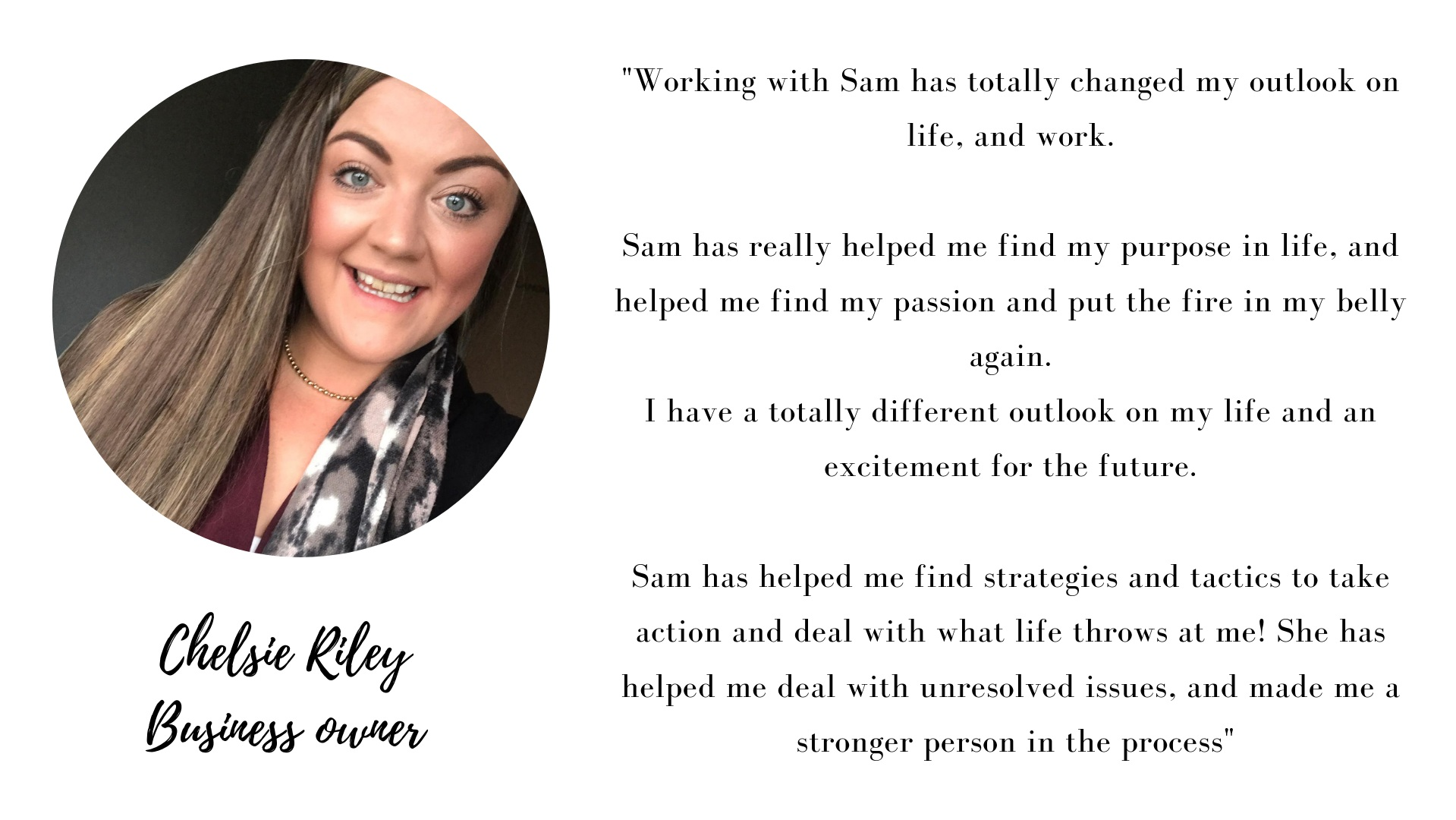 Working with Sam has totally changed my outlook on life, and work. Sam has really helped me find my purpose in life, and helped me find my passion and fire in my belly again. I have a totally different outlook on my .png