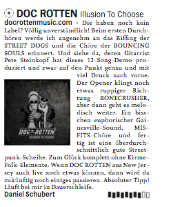 "PRINTED REVIEW - OX-FANZINE MAGAZINETranslation:""…The guys don't have a label yet? Completely incomprehensible. The first time I listen through them I am pleasantly reminded of the riffing of the Street Dogs and the choirs of the Bouncing Souls. And see there, their guitarist, Pete Steinkopf, produced this 12-song demo. And that on point and with a lot of pressure to the front. The opener sounds a bit rougher like Bonecrusher, but it continues melodically. An euphoric Gainsville sound, Misfits choirs and an above-average Street-Punk disc without funfair folk elements is finished. If Doc Rotten from New Jersey can still do it live, a lot will happen in the future…"" - Daniel Schubert [Ox-fanzine Magazine]"