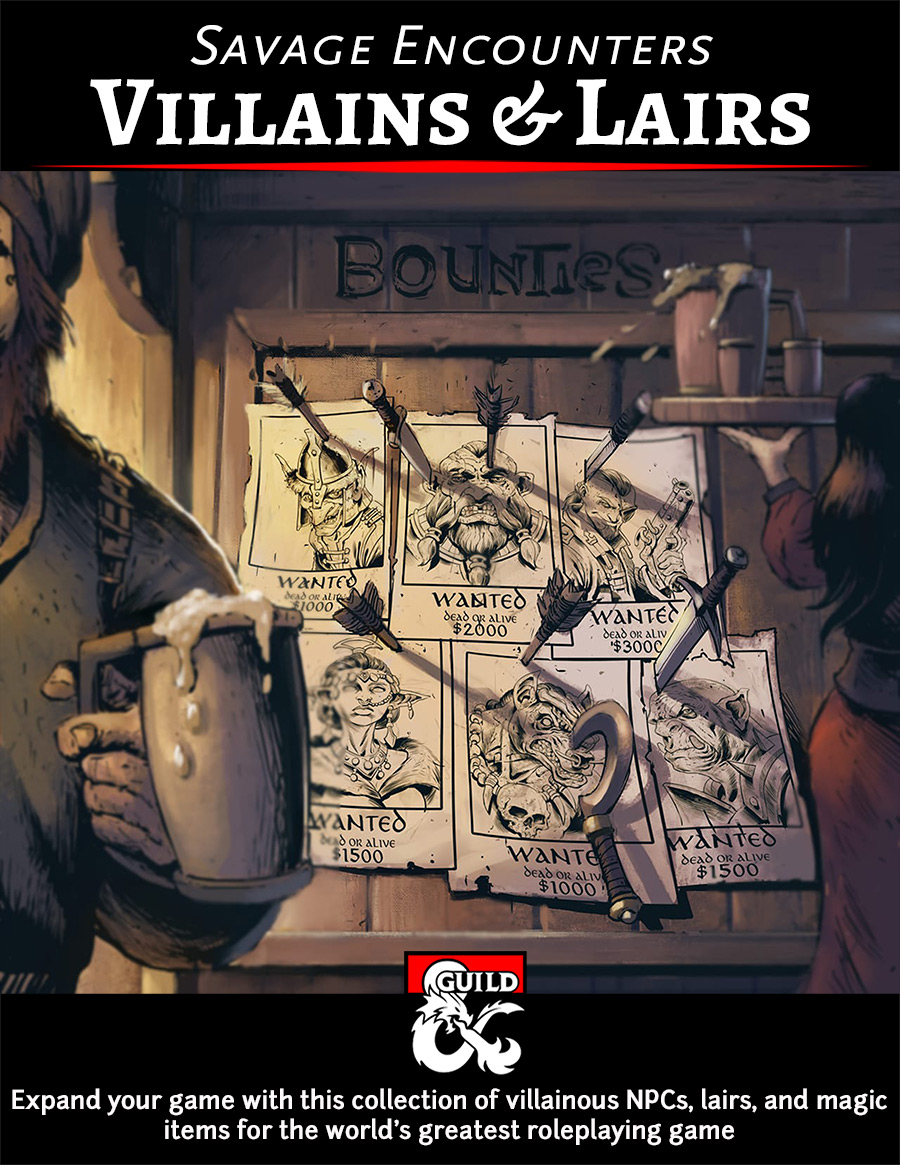 Savage Encounters: Villains & Lairs - Expand your game with this collection of 56 NPCs of various Challenge Ratings, thirteen of which include maps and details of their lairs. Add these NPCs as a side-quest, a main villain, a one-shot, a bounty for easy money, or however else you wish. Written by some of the best-selling authors on the Dungeon Masters Guild and outstanding podcasters, each NPC includes an image, a backstory, motives, flaws, and a stat block. Some even include new magic items!Several of the NPCs (Angel, Aurelia Sing, Barabbas Abernathy, Brondike Deepdelver, Cephelosk, Dargin Graypaw, Fur'Gudlu, Gundigoot Garrick, Lady Yana, Metathraxicus Shade, Rhaghulit the Visionary, The Silent Symphony, Snuggles, Velen 'Viper' Raddlemark, and Zerakkis) even have connections to Waterdeep! Check out the preview to see how we added the connection.Bonus Objective: COMPLETED! The expansion has been posted!
