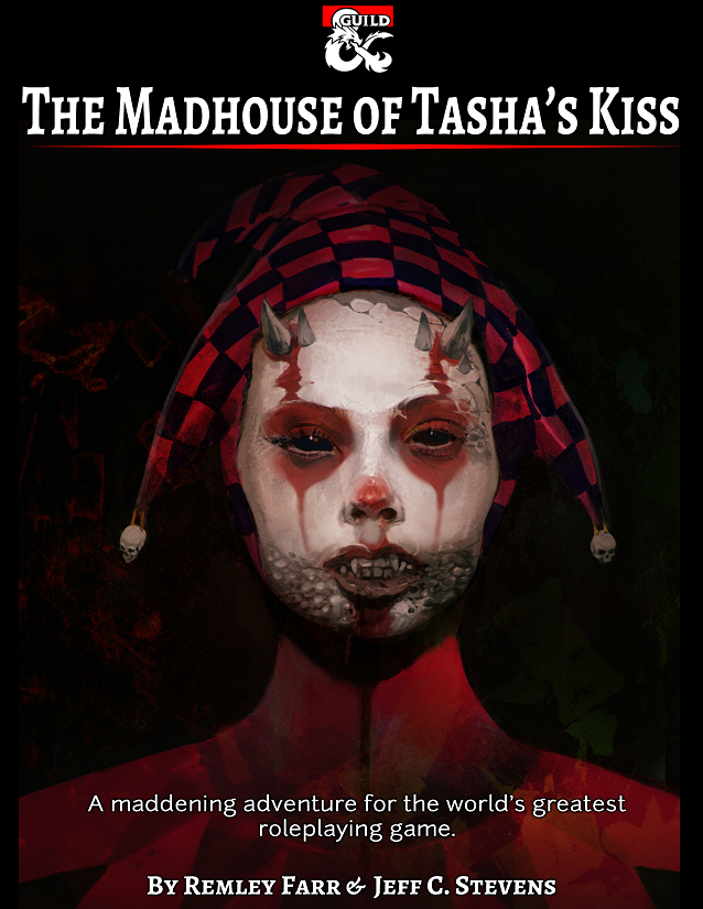 The Madhouse of Tasha's Kiss - Can you survive the Madhouse of Tasha's Kiss? Or will you go mad trying?A small village, empty of villagers except for one boy found sitting and weeping next to a jester's pageant wagon. The boy explains that the villagers, including his family, followed a jester into the wagon and never came out.A portal to a pocket dimension is found inside the wagon, leading to a brass door with the word Madhouse etched into it. What lays beyond the door? What madness could the adventurers face? Can they save the villagers, or will they go mad trying?A three to five-hour adventure for a party of four to five characters of 3rd thru 10th level.
