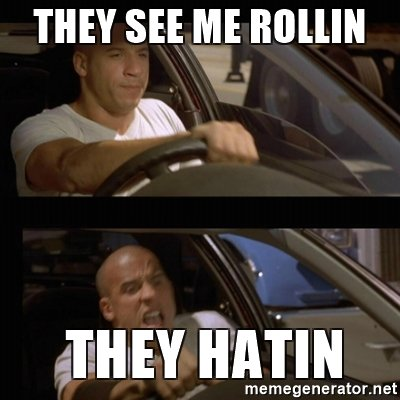 Image source:  https://memegenerator.net/img/instances/60903737/they-see-me-rollin-they-hatin.jpg