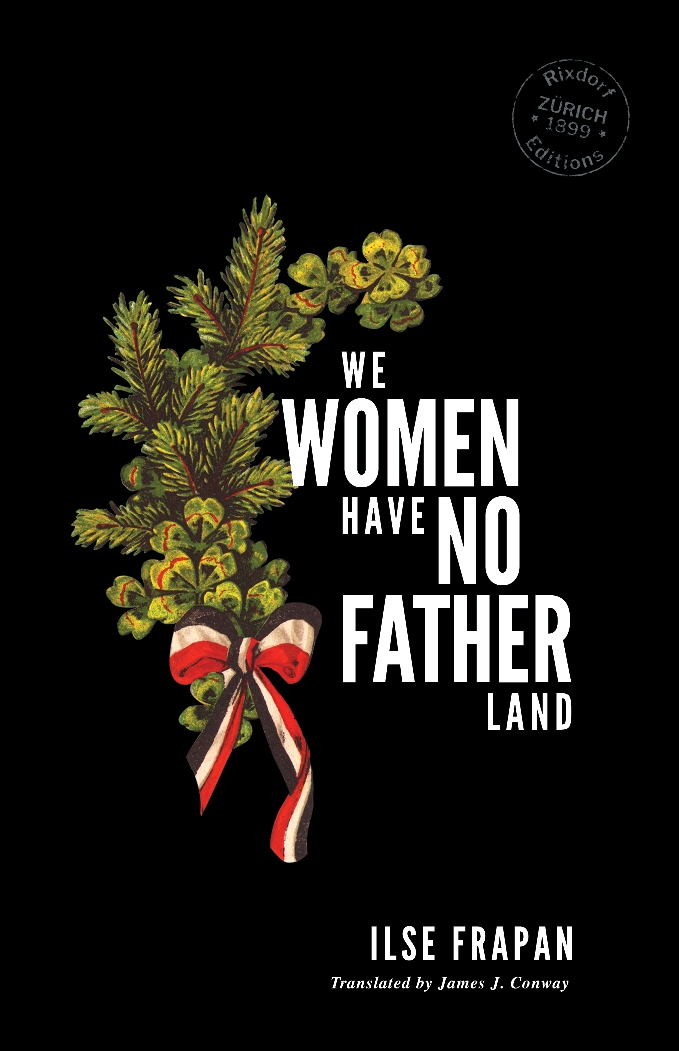 Ilse Frapan   We Women Have no Fatherland  Translated by James J. Conway Design by  Cara Schwartz  12 November 2018 126 pages, trade paperback 115 x 178 mm, French flaps ISBN: 978-3-947325-09-2  EUR 12