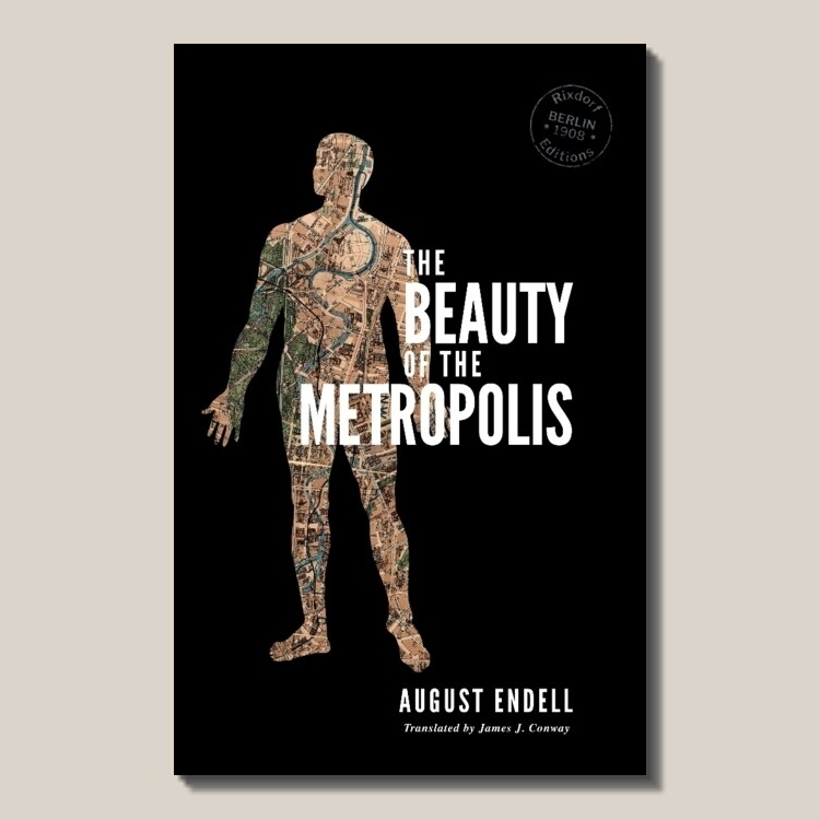 August Endell   The Beauty of the Metropolis  (find out  more ) Translated by James J. Conway 150 pages ISBN: 978-3-947325-06-1  EUR 12