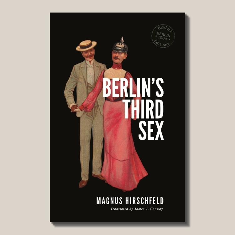 Magnus Hirschfeld   Berlin's Third Sex  (find out  more ) Translated by James J. Conway 150 pages ISBN: 978-3-947325-02-3  EUR 12