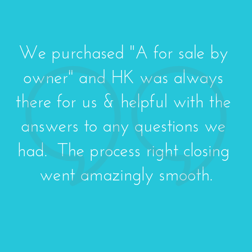 We purchased _A for sale by owner_ and HK was always there for us & helpful with the answers to any questions we had. The process right closing went amazingly smooth..png