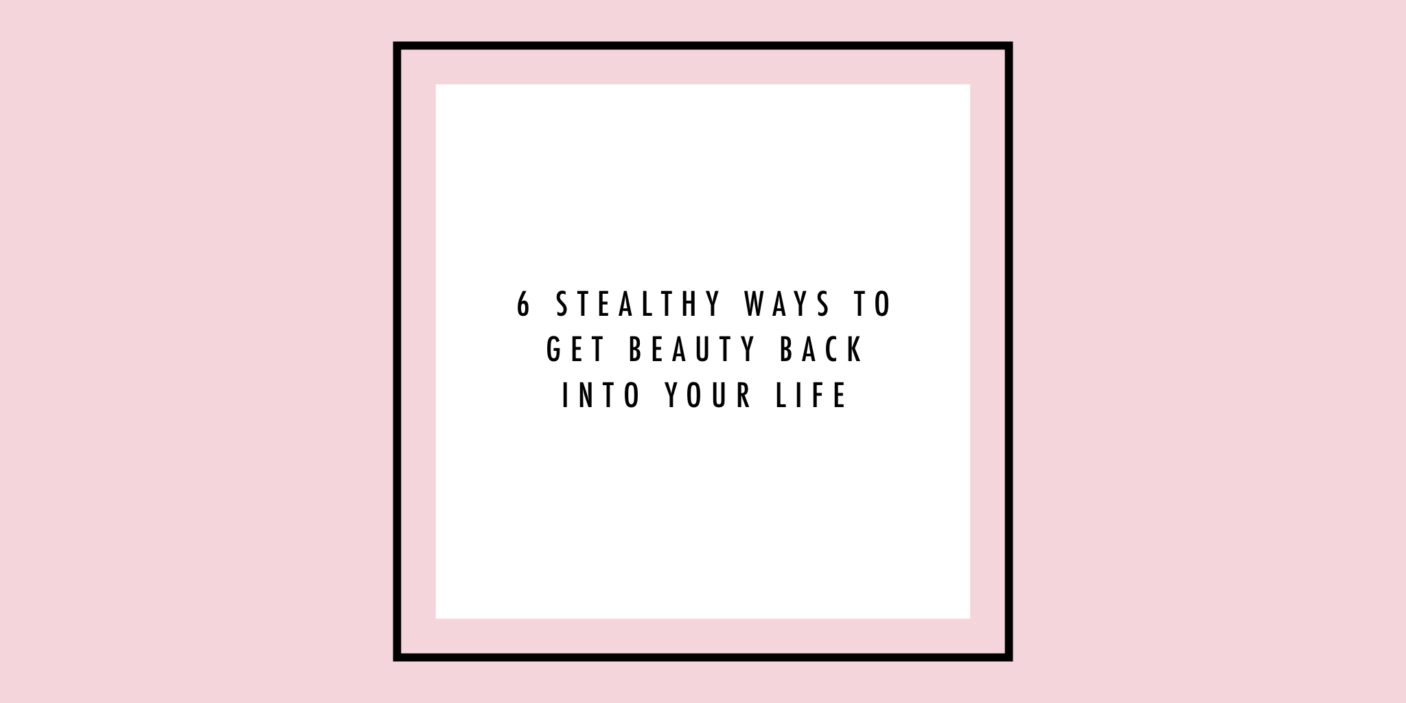 6 stealthy ways to get beauty back into your life.JPG