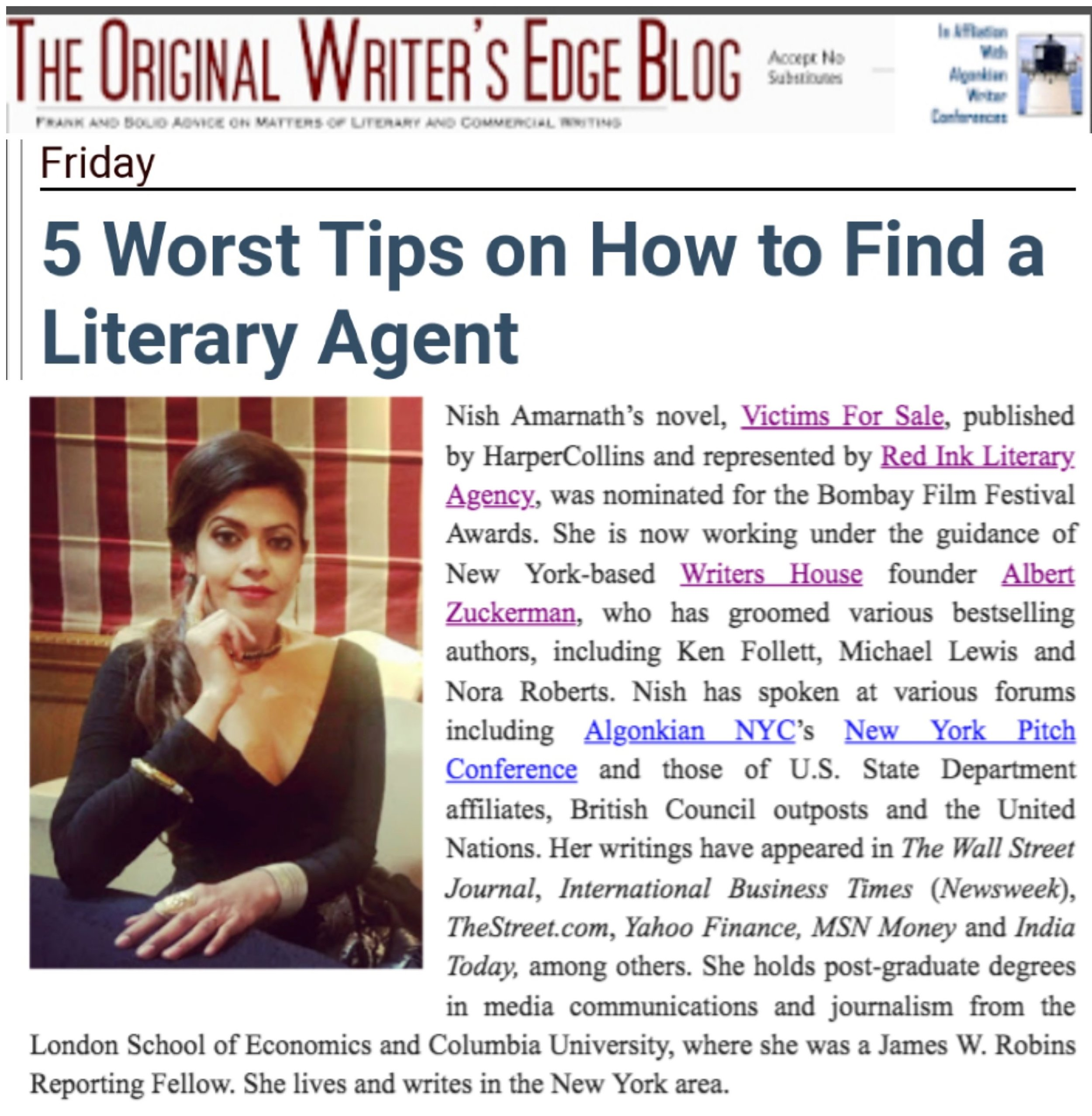 ALGONKIAN NYC, WRITER'S EDGE, NEW YORK - 5 Worst Tips on How to Find a Literary Agent. - By Nish Amarnath. MAY 2019The business of fiction writing is very instinctual. Against that backdrop, there is no definitive formula for success in finding a literary agent.Authors have been seeking my advice on how they can land a literary agent. At this point, many are desperate for a yes from an agent. I feel their pain. More than five years ago, I was in that oblivion too. It's easy to get distracted and/or feel disoriented by all the noise out there on what to do and what not to do. But, here are five positively worst bits of advice authors have been getting on how to ink that deal. READ MORE.