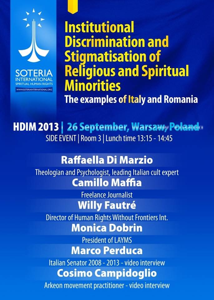 """Grazie alla ONG Soteria International abbiamo anche potuto partecipare a un Side Event dal titolo"""" Institutions and discrimination of religious and spiritual minorities in Italy and Romania"""".    Ecco il programma:   13.00-15.00 Meeting Room  I nstitutional discrimination of religious and spiritual minorities; Italy and Romania Soteria International   Freedom of religion is a fundamental right to be enjoyed collectively as well as Unconstitutional practices – witch-hunts in the media – and social.   Summary:  Marginalization: stigmatization of minority religions and spiritual movements.  Speakers:  Raffaella di Marzio , Theologist and Psychologist, leading Italian cult expert;  Camillo Maffia : Freelance Journalist;  Willy Fautré , Director of Human Rights Without Frontiers;  Monica Dobrin , Director of LAYMS;  Marco Perduca , Italian Senator 2008-2013 – video interview;  Cosimo Campidoglio , ARKEON practitioner – video interview.  As minority religions and spiritual movements gain momentum in the modern world, so do those who criticise them, often helped by sensationalist media and institutionalized interests. The large propagation of misinformation, based on interpretations, rumours and exaggerations, often lead to marginalization and persecution of spiritual practitioners. One would expect modern democratic countries to effectively mediate such discriminations. Instead, authorities themselves often fall into a trap of sensationalistic threats proliferated by media and traditionalists.  The Italian Anti-sect Squad (SAS) was founded in 2006 and carries out numerous attacks on spiritual movements. The very decree of its creation is unconstitutional as it depends on private interest groups. SAS systematically fails to present substantial evidence for the police operations they perpetrate and has been questioned repeatedly by Italian Members of Parliament. However the Italian government has continued to fund and support the squad. In Italy and other European democracie"""