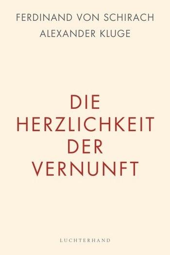 Die Herzlichkeit der Vernunft - Ferdinand von Schirach / Alexander KlugeLuchterhand / October 2017