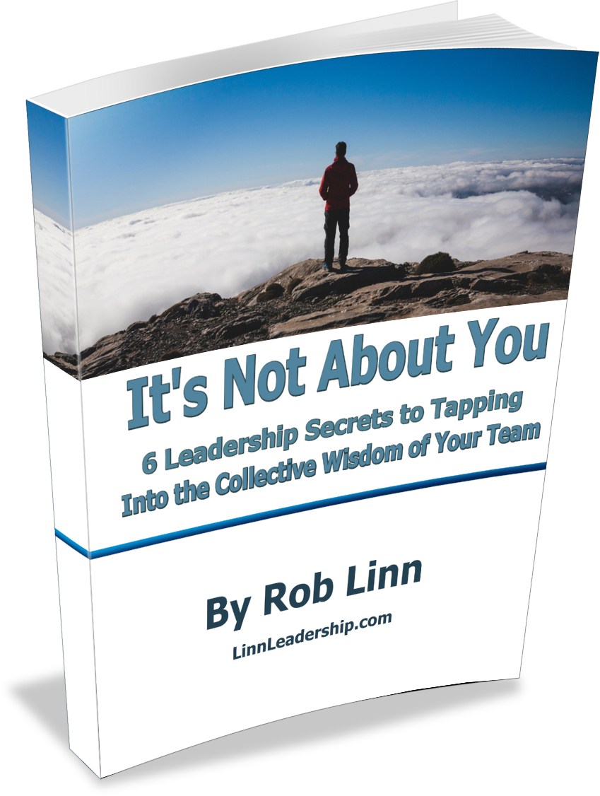 It's Not About You - 6 Leadership Secrets to Tapping Into the Collective Wisdom of Your Team