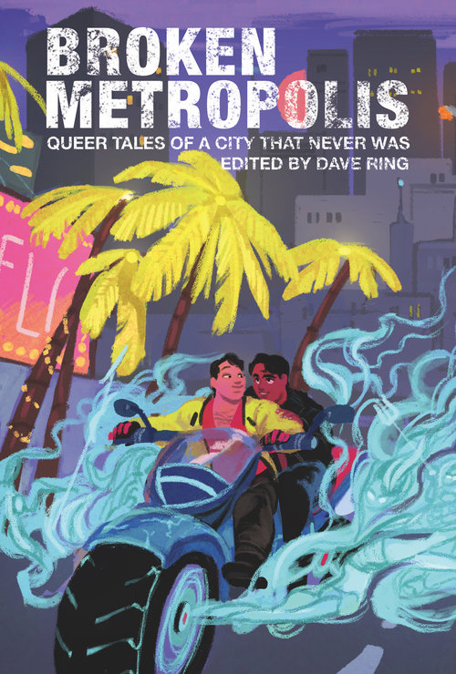 Out now! - Order here. Cover art by Akshay Varaham.Broken Metropolis: Queer Tales of a City That Never Was (edited by dave ring) explores the edges of urban fantasy through queer narratives in the tradition of Swords of the Rainbow (Alyson Publications, 1996) and Bending the Landscape (Overlook Books, 1997). This collection contains ten of those edges, each one bright and gleaming, from Claire Rudy Foster's story of a scientist learning to accept not only herself but the very real impact of astrology on her love life, to Caspian Gray's tale of a young man looking for an urban legend in the halls of a hospital ward so that he can save the matriarch of his found family. Queer communities hold multitudes, and fantasy writing is a place to explore the magic of possibility. Come explore some of those possibilities in a city that never was.Stories from: Jacob Budenz, kx carys, Meghan Cunningham, Claire Rudy Foster, Caspian Gray, V. Medina, H. Pueyo, M. Raoulee, D.M. Rice, Victoria Zelvin