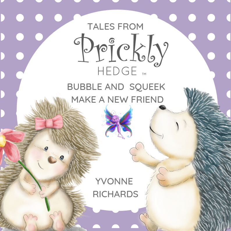 COMING SOON      Tales from Prickly Hedge   Join Bubble & Squeek as they meet all of the animals who live at Prickly Hedge.  As they make friends, they discover what each of them needs to survive and their new friend, Belinda, will tell them how they can tell the humans how to look after all the wildlife that lives at Prickly Hedge.