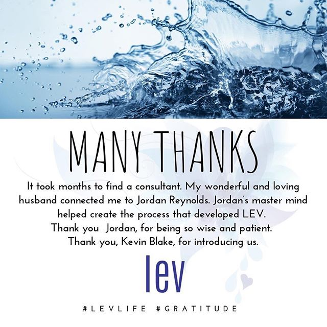 GRATITUDE // It took months to find a consultant. My wonderful and loving husband connected me to Jordan Reynolds. Jordan's master mind helped create the process that developed LEV.  Thank you Jordan, for being so wise and patient. Thank you, Kevin Blake, for introducing us.  #gratitude #LEVlife #thankfullness #LevridgeBeverage #mindandbody #wednesdaywisdom #wednesdaymotivation