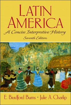 Latin America: A Concise Interpretive History - E. Bradford Burns