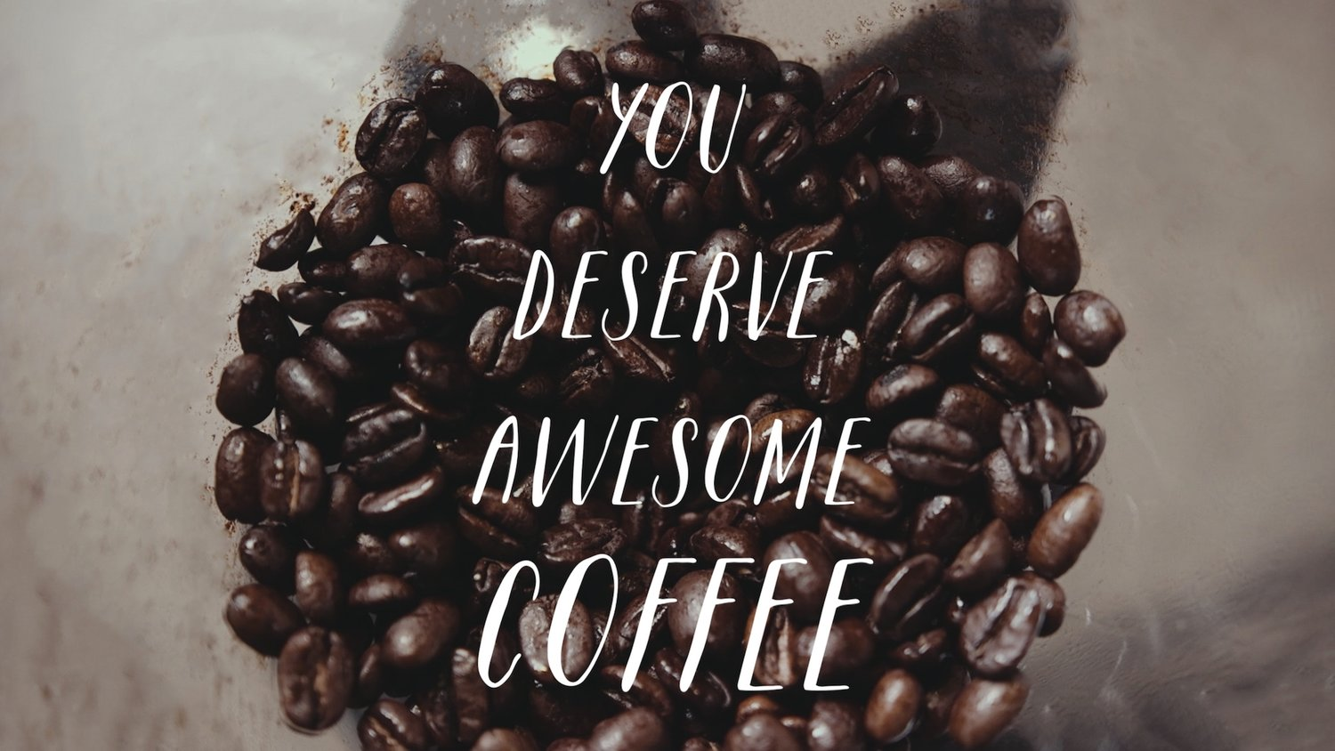 YOU DESERVE AWESOME COFFEE